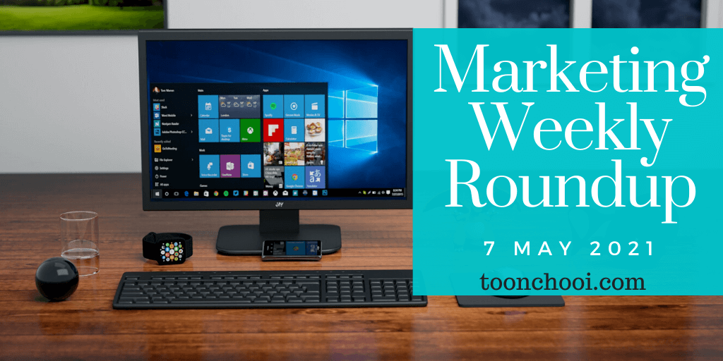 Marketing Weekly Roundup for 7 May 2021
